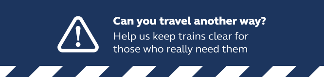 Can you travel another way? Help us keep trains clear for those who really need them